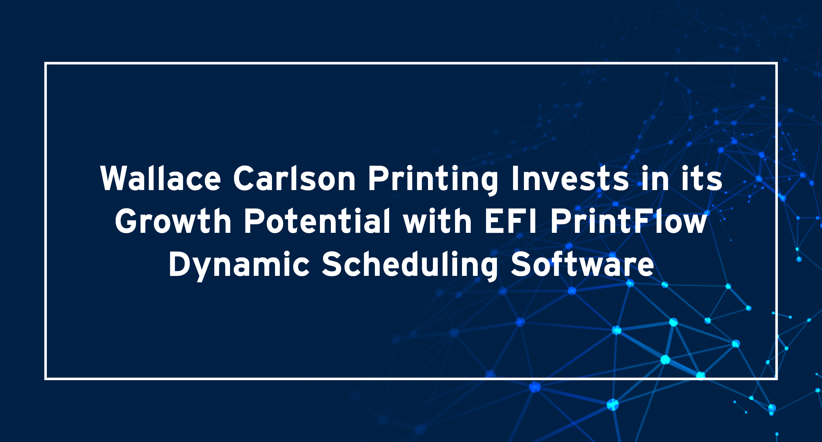 Wallace Carlson Printing Invests in its Growth Potential with EFI PrintFlow Dynamic Scheduling Software